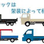用途に適したトラックを選ぼう!~架装の種類とそれぞれのメリット・デメリット~